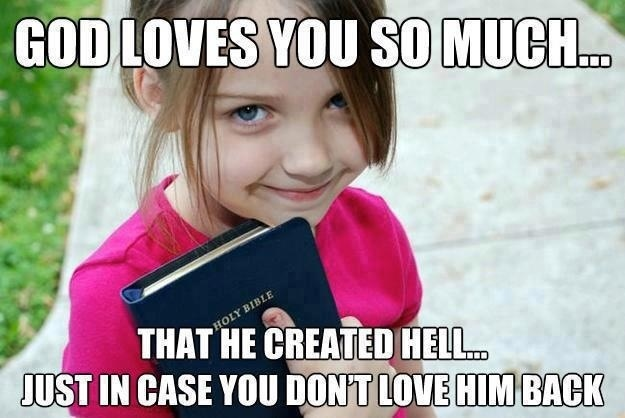 God loves you so much that he created hell incase you don't love him back