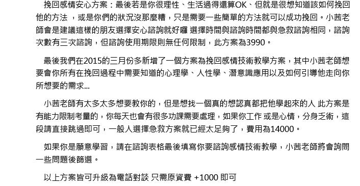 小茜老師『感情挽回聖經』 <BR> 作者:小茜老師<BR> 出版社:客製化印刷<BR> 初版:2009.10<BR> 最新版本:2014.03.13<BR> 語言:繁體中文<BR> 印刷:單色 裝訂:膠裝<BR> <BR><BR> 自行印製的膠裝版本書 220頁上下 <BR> 頁數隨加注與更新內容略微調整<BR> <BR><BR> 如果你現在正打算做下列事項... 問事 紅包200/五分鐘 命理老師 1000~被騙萬元 心理醫生 2000/堂 99朵玫瑰 5000以上(這件事絕對不要做) 和合術 12000以上 or 一開始很少,後面沒完沒了... 糾纏朋友失去友情 無價  我們可以幫你在心慌意亂時告訴你該怎麼做 如何讓他先接受你的道歉 如何再次邀約成功 不再繼續爭吵互相責怪 如何讓兩人能夠開始溝通 打電話該說什麼才不會尷尬冷場搞丟機會 簡訊該傳什麼才不會石沉大海 如何把握挽回的任何機會  小茜老師用科學和人性告訴你水落石出的因果關係 如果你的狀況已經... 心慌意亂!!完全不知如何應對 需要有人可以幫助你度過這段時光 需要一個頭腦清楚並且知道怎麼處理的軍師 需要有人幫你再次檢視你這樣說對不對、那樣做好不好、該說什麼、該不該打電話、該不該傳簡訊、簡訊要打甚麼... 工作快要不保 有輕生的念頭... 先別氣餒... 因為...你的感情其實還有一次機會...... 因應需求提供課程優惠諮商,一天5分鐘,連續30天,如果你只是想直接得到答案或是只想學習你目前所遇到的問題解決狀況,可購買優惠諮商後學習、輔導。  我們所提供的諮商為,不拖泥帶水的對談、直接了當的答案、清楚明確的告知,優惠諮商只需/1999元。(請選擇不是陪聊的老師,不然也只是浪費錢而已...) 小茜老師優惠諮商方案詳細說明 小茜老師『感情挽回聖經』內文線上試閱連結整理 或是 填寫索取表單直接索取網站上增修版後的小茜老師『感情挽回聖經』正式版前50頁   另外針對某部分特別的個案,現在已提供完全陪伴輔導--全面諮詢 星期一至星期六,上午八點至晚上七點期間(19990/月,每次僅提供一名輔導名額)   可補差額往上升級諮詢服務,為日期為前者開始諮詢日期加一星期 例如2/4號使用安心諮詢覺得不錯想升級為急救諮詢就是只需在付價差2600元,諮詢日期則是+7天(至3/11號)  而您所得到的價值為有 1. 下一段感情絕不可能在像今天一樣破碎.....無價 2. 原本有80%就能簡單復合的機率不被你徹底搞砸到0%.....無價 3. 復合不會只是至標不治本的假性復合,一輩子的怨偶變佳偶.....無價 4. 原本近乎不可能復合的機率提昇至60~70%,創造你的第二次機會.....無價  我們將給你100%毫無保留的經驗處理方法,請在最有機會的時候儘速處理   需要諮商的朋友請您先填寫 小茜老師挽回輔導填寫表格讓小茜老師幫你診斷該如何是好 小茜老師不會硬要賺你的錢,若是幾句話就能解決小茜老師會告訴你,不需要付費用 若是小茜老師愛莫能助,也會告訴你,不會再趁火打劫收取費用   ps1.我不是月下老人,若你要100%保證請尋找白龍王或是就近當地月下老人廟即可^^ ps2. 建議事項請不要個人投機解釋在字面上討價還價,你是在挽回你的感情,不是在買菜^^ ps3. 不承接下列公主...大爺... 1. 不檢討自己 2. 只想復合卻不願意付出  ps後的ps.如果你現在連最在意的事情都懶得說明清楚或是幾句話就想要人家幫你解決問題,那小茜老師得說他離開你可能是對的!任何人也必定會離開這樣的人,將心比心一下,如果他的離開你也只是這樣公主式處理,那還用問還在一起時你有多把他當一回事... 所以這樣小茜老師不是在幫你而是在害他而拒絕承接,希望各位公主...大爺們自己好好思考了~