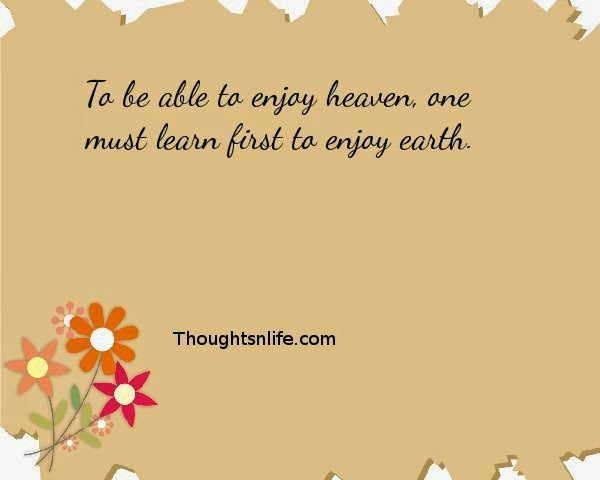 Thoughtsnlife: To be able to enjoy heaven, one must learn first to enjoy earth.