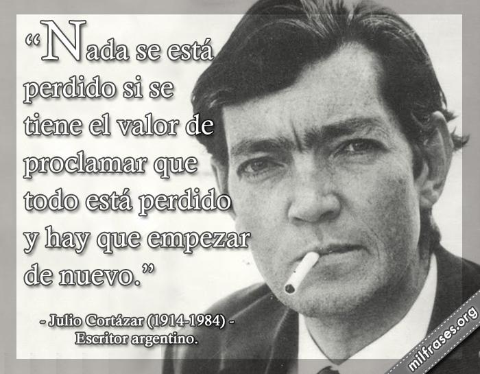 Nada está perdido si se tiene el valor de proclamar que todo está perdido y hay que empezar de nuevo. Julio Cortázar (1914-1984) Escritor argentino.