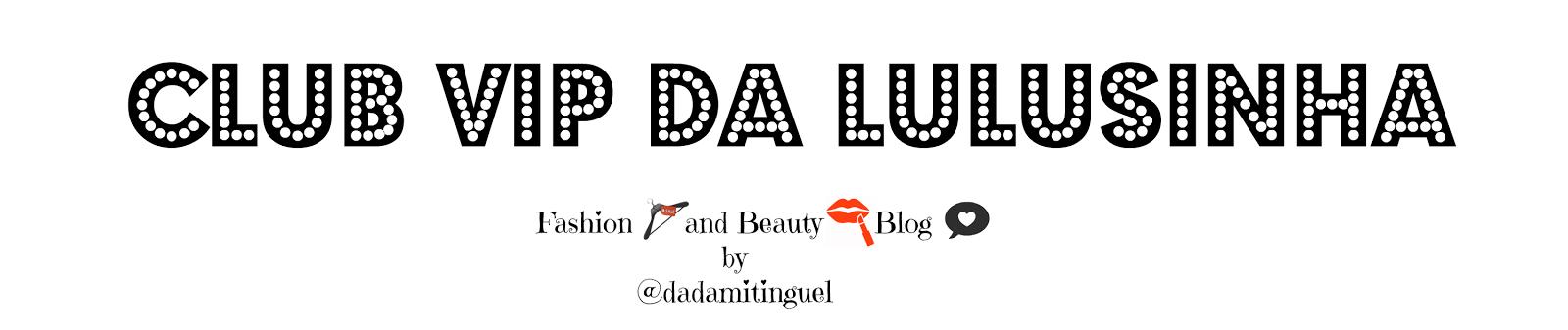 CLUB VIP DA LULUSINHA blog de moda e beleza by Dada Mitnguel