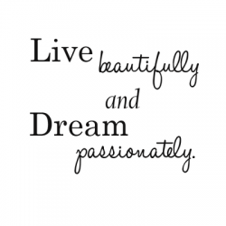 Live beautifully and Dream passionately