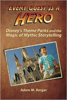 Every Guest is a Hero: Disney's Theme Parks and the Magic of Mythic Storytelling by Adam Berger
