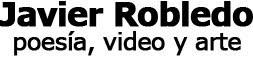 Javier Robledo - poesía, video y arte