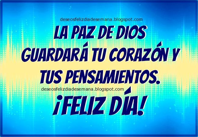Feliz Día. La paz de Dios te cuidará.  Que hoy tengas paz y un buen día domingo, lunes, martes. Promesa de Dios para ti hoy, buenos deseos para la semana. Tus pensamientos y corazón están cuidados por Dios. Postales, tarjetas para saludar amigos por facebook y desearles buenos días.