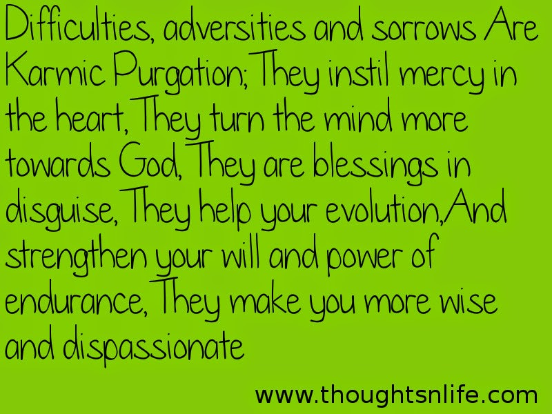 Thoughtsnlife:Difficulties, adversities and sorrows Are Karmic Purgation; They instil mercy in the heart, They turn the mind more towards God, They are blessings in disguise, They help your evolution, And strengthen your will and power of endurance, They make you more wise and dispassionate.