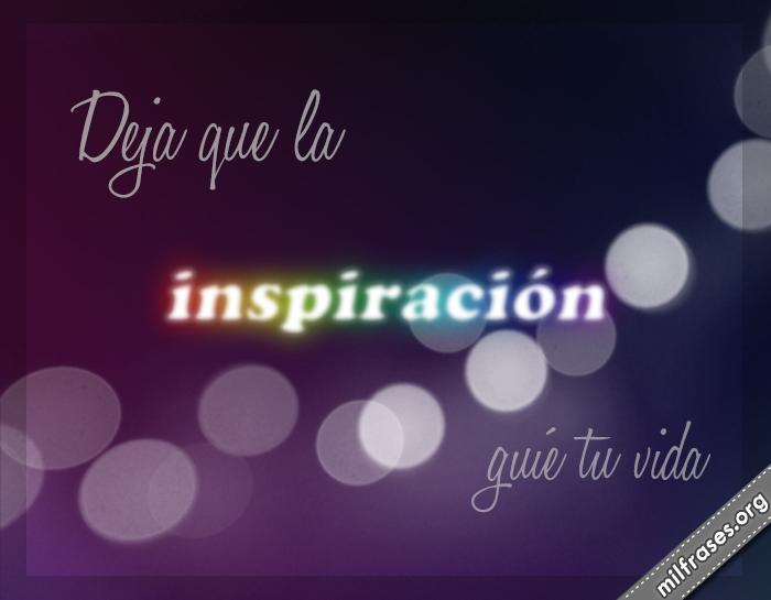 Deja que la inspiración guíe tu vida. frases bonitas en imágenes