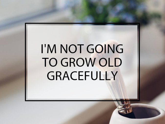 I'm Not Going to Grow Old Gracefully