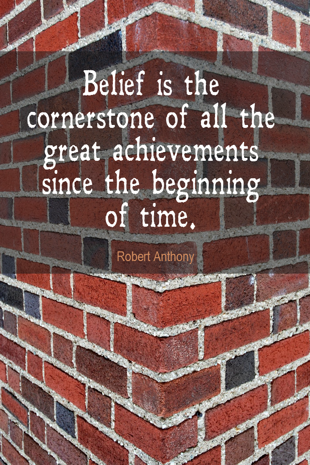 visual quote - image quotation for BELIEF - Belief is the cornerstone of all the great achievements since the beginning of time. - Robert Anthony
