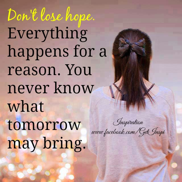 dont loose hope everything happens for a reason you never know what tomorrow may bring