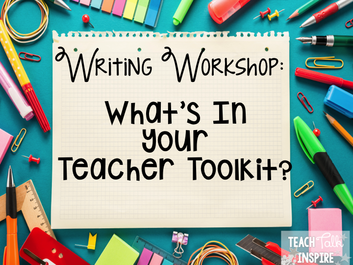 Teach.Talk.Inspire: Writing Workshop: What's In Your Teacher Toolkit?
