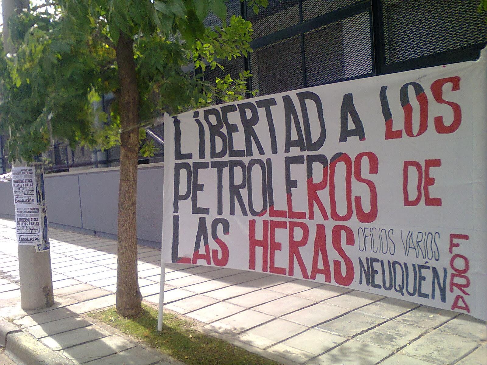 Por la libertad de los Petroleros de Las Heras    Hoy, 15 de enero de 2014, se realizó una actividad de protesta y difusión en solidaridad y por la libertad de los petroleros de Las Heras.    En horas de la tarde nos dispusimos frente a las oficinas centrales de la empresa YPF, responsable en 2006, con el nombre de Repsol-YPF, junto a otras empresas petroleras, de la precarizacion contra la que se lucho en aquel momento. Hoy esta empresa esta en manos del gobierno nacional y otros inversores privados, que perpetúan la explotación y la precarización de los trabajadores petroleros y tiran sobre sus espaldas todo el andamiaje legal que, judicializando las luchas obreras, condena a cadena perpetua a nuestros compañeros trabajadores de Las Heras.    Frente a estas oficinas se realizó una pegatina de carteles, volanteada de difusión y se leyó con megáfono el comunicado de la F.O.R.A.    En espera de que estas acciones de solidaridad sean un aporte a la lucha que desde las organización obreras debemos hacer crecer por la libertad de los compañeros condenados, saludamos las demás Sociedades y compañeros activistas en esta jornada de protesta.  Sociedad de Resistencia de Oficios Varios Neuquén