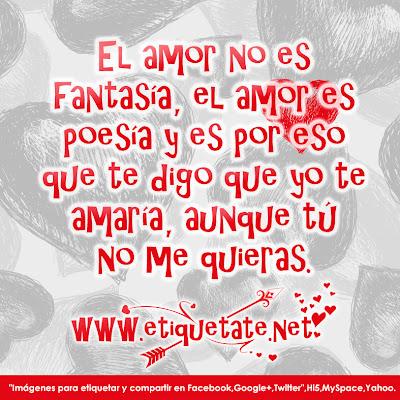 El amor no es fantasía, el amor es poesía y es por eso que te digo