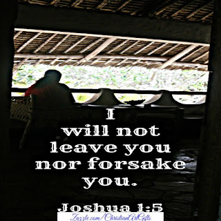 I will not leave you nor forsake you. Joshua 1:5
