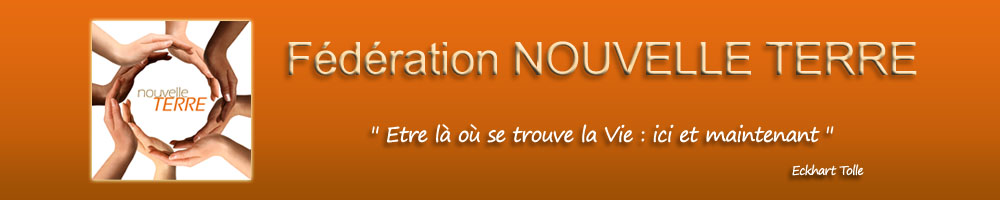 Fédération Nouvelle Terre - selon l'enseignement d'Eckhart Tolle France Europe