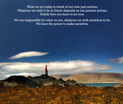 What we are today is result of our own past actions; What ever we wish  to be in future depends on our present actions; Decide how you have to act now.  We are responsible for what we are, whatever we wish ourselves to be.   we have the power to make ourselves.