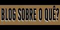 # blog sobre o quê?...blogsobreoquee.