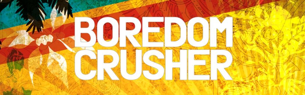Boredom Crusher