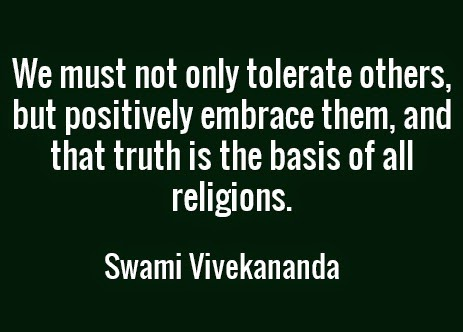 We must not only tolerate others, but positively embrace them, and that truth is the basis of all religions.