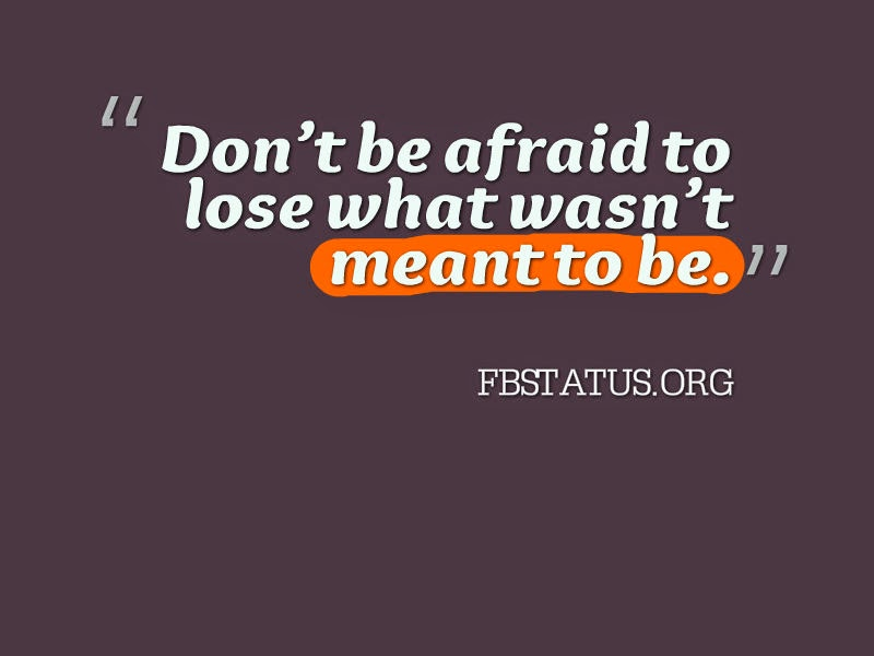 Don't be afraid to lose what wasn't meant to be. --Life Status
