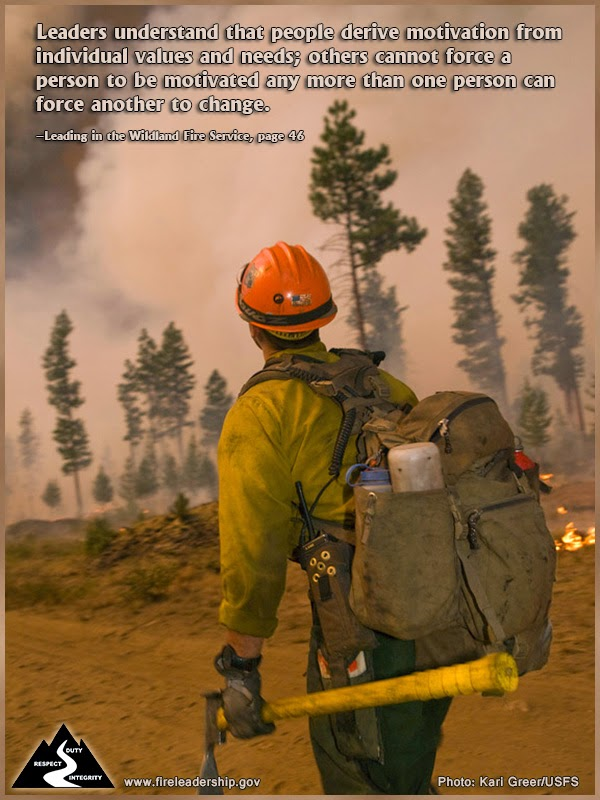 Leaders understand that people derive motivation from individual values and needs; others cannot force a person to be motivated any more than one person can force another to change. –Leading in the Wildland Fire Service, page 46
