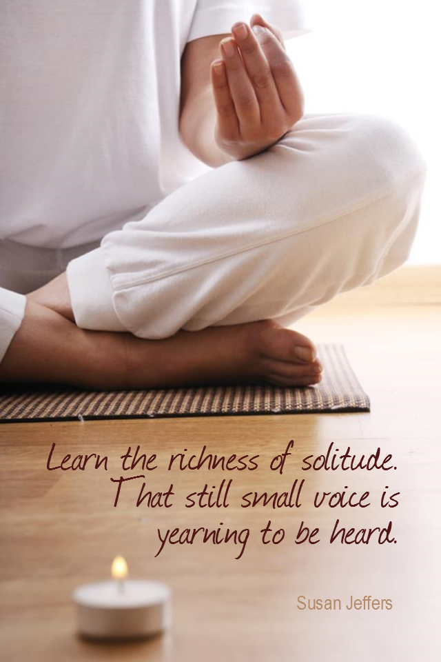 visual quote - image quotation for MEDITATION - Learn the richness of solitude and quiet. That still small voice is yearning to be heard. - Susan Jeffers