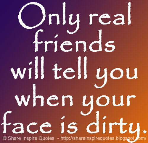 only real friends will tell you when your face is dirty