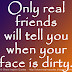 Only real friends will tell you when your face is dirty.