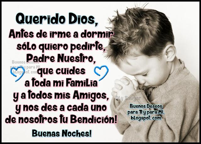 Querido Dios, antes de irme a dormir sólo quiero pedirte, Padre Nuestro, que cuides a toda mi Familia y a todos mis Amigos, y nos des a cada uno de nosotros, tu Bendición!  BUENAS NOCHES!
