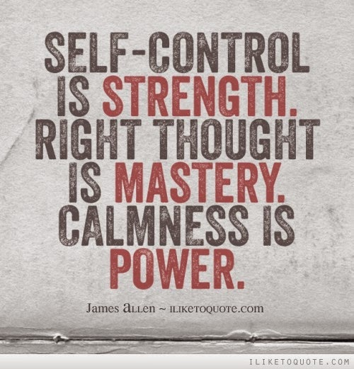 """Self-control is strength. Right thought is mastery. Calmness is power."" ~ James Allen ILikeToQuote.com"