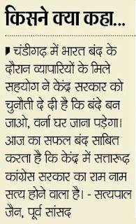 चंडीगढ़ में भारत बंद के दौरान व्यापारियों के मिले सहयोग ने केंद्र सरकार को चुनौती दे दी है कि बंदे बन जाओ, वर्ना घर जाना पड़ेगा। आज का सफल बंद साबित करता है कि केंद्र में सत्तारूढ़ कांग्रेस सरकार का राम नाम सत्य होने वाला है - सत्यपाल जैन, पूर्व सांसद