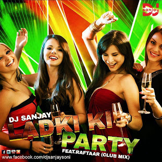 LADKI KI PARTY FEAT.RAFTAAR (CLUB MIX) - DJ SANJAY