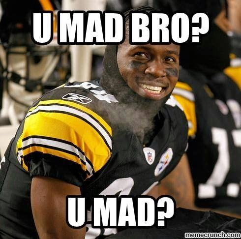 U mad bro? U mad? - #Steelers #Umad? #Umadbro?