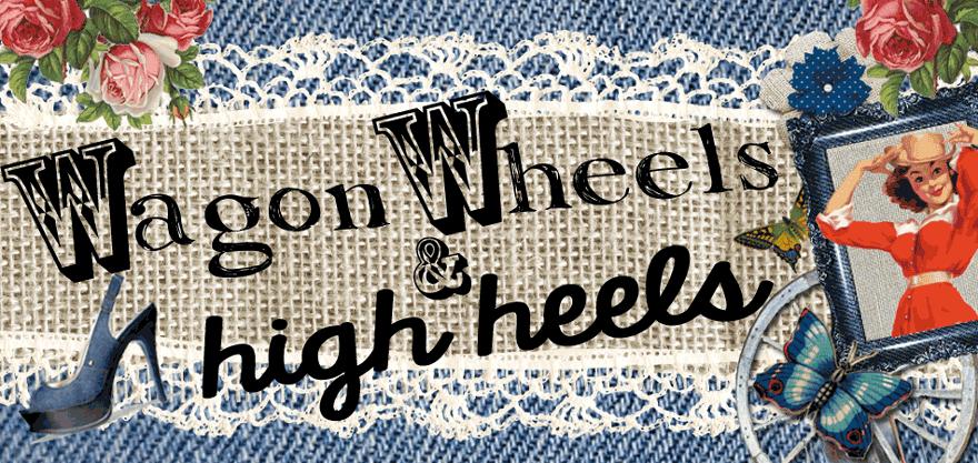 Wagon Wheels and High Heels