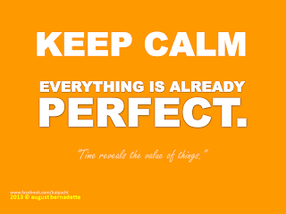 """Keep calm. Everything is already perfect."""