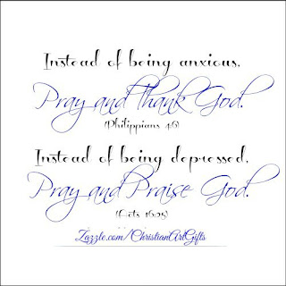 Instead of being anxious, pray and thank God. Instead of being depressed, pray and praise God.