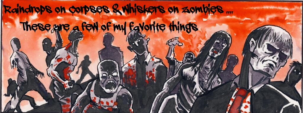 Raindrops on Corpses & Whiskers on Zombies... These are a few of my favorite things.