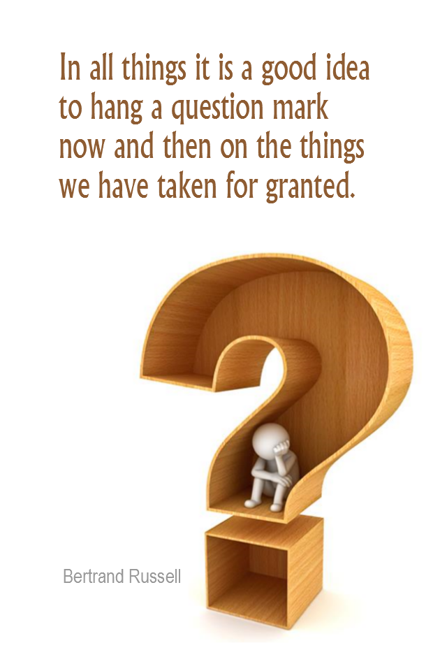 visual quote - image quotation for PERSPECTIVE - In all things it is a good idea to hang a question mark now and then on the things we have taken for granted. - Bertrand Russell