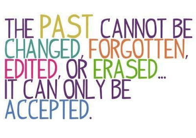 The past cannot be changed, forgotten, edited, or erased... It can only be accepted.