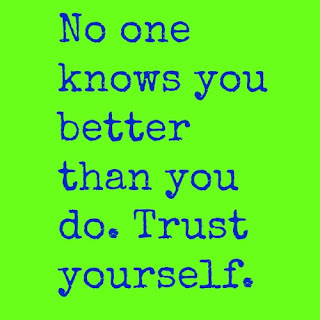 No one knows you better than you do. Trust yourself