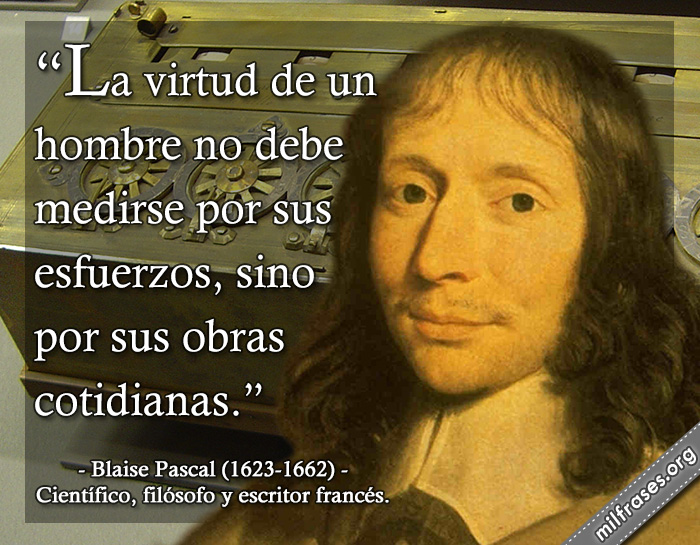 La virtud de un hombre no debe medirse por sus esfuerzos, sino por sus obras cotidianas. frases de Blaise Pascal (1623-1662) Científico, filósofo y escritor francés.