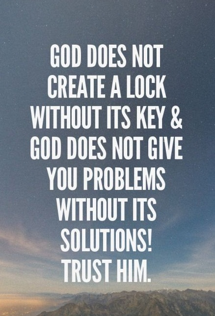 God does not create a lock without its key and God does not give you problems without its solutions! Trust Him.