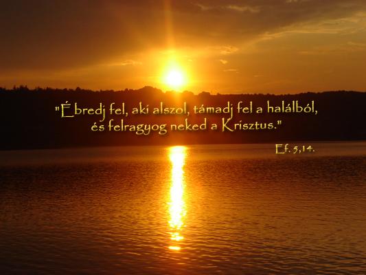 Ébredj fel, aki alszol, támadj fel a halálból, és felragyog neked a Krisztus. (Ef 5,14)