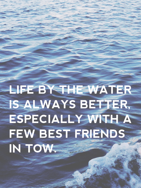 life by the water is always better, especially with a few best friends in tow.