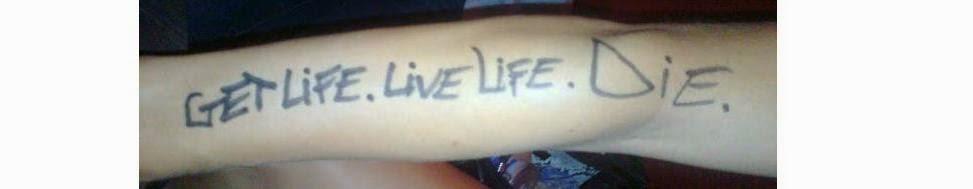 Get Life. Live Life. Die.