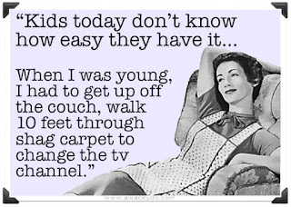 kids today don't know how easy they have it.  In old days, we had to get up off couch, walk through shag carpet to change the tv