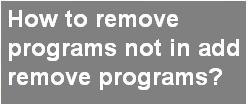 How to remove programs not in add remove programs