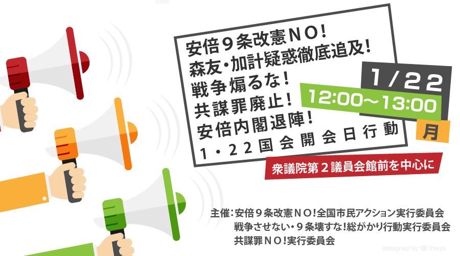 1月22日(月)12:00安倍9条改憲NO!戦争煽るな!共謀罪廃止!内閣退陣!国会開会日行動。議員会館前中心に。
