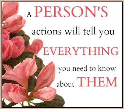 A Person's actions will tell you everything you need to know about them.