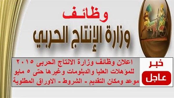 اعلان وظائف الانتاج الحربى لجميع المؤهلات العليا والدبلومات وغيرها حتى 5 / 5 / 2015
